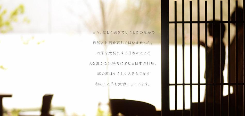 日々、忙しく過ぎていくときのなかで自然と対話を忘れてはいませんか。四季を大切にする日本のこころ 人を温かな気持ちにさせる日本の料理。鄙の座はやさしく人をもてなす和のこころを大切にしています。